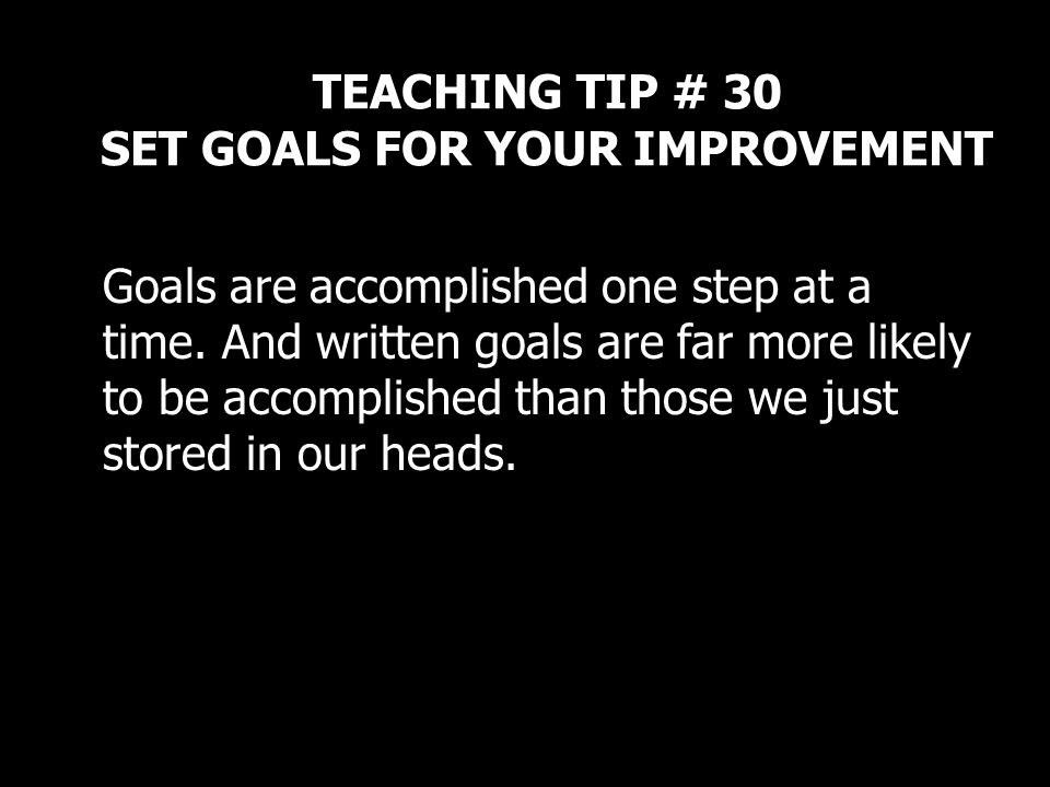 TEACHING TIP # 30 SET GOALS FOR YOUR IMPROVEMENT Goals are accomplished one step at a time. And written goals are far more likely to be accomplished t