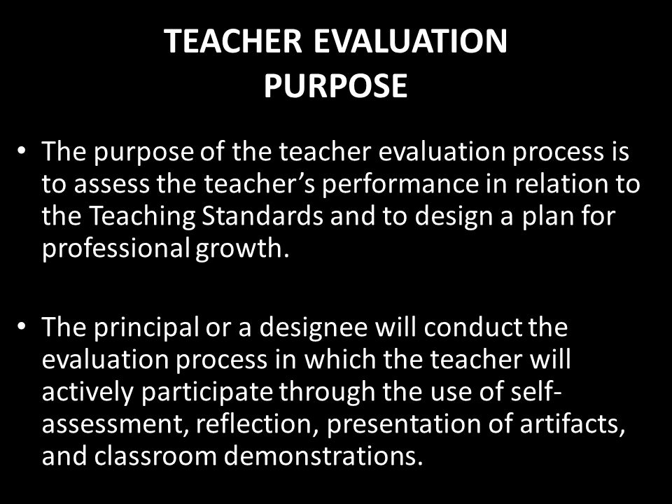 TEACHER EVALUATION PURPOSE The purpose of the teacher evaluation process is to assess the teachers performance in relation to the Teaching Standards a