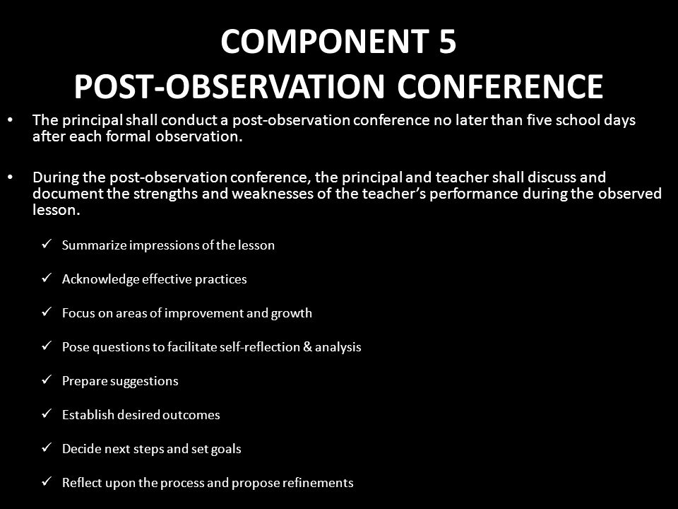 COMPONENT 5 POST-OBSERVATION CONFERENCE The principal shall conduct a post-observation conference no later than five school days after each formal obs