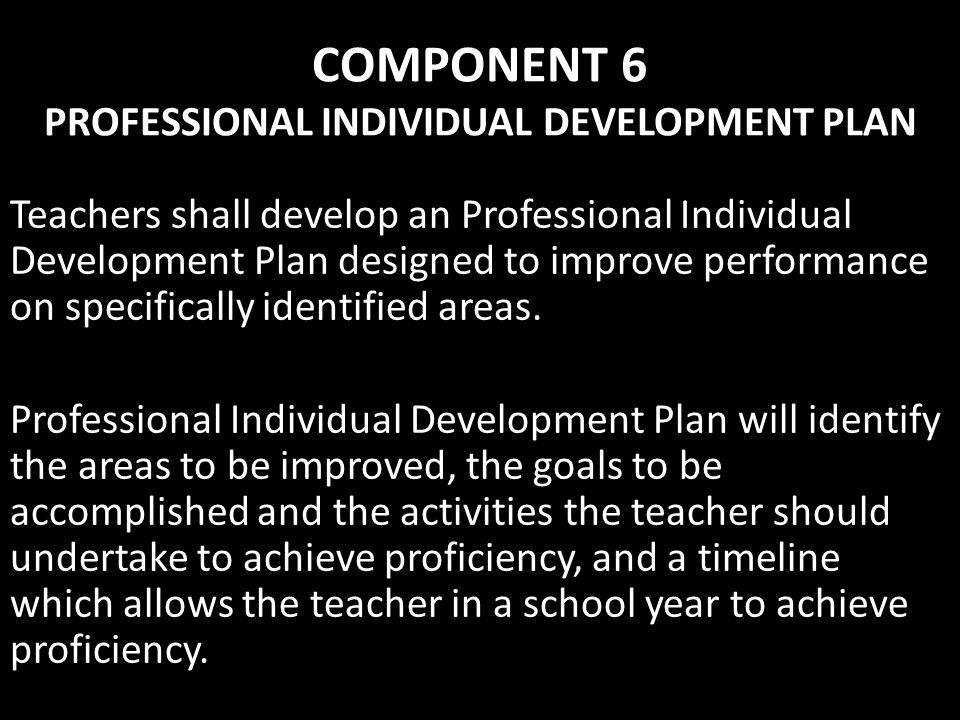 COMPONENT 6 PROFESSIONAL INDIVIDUAL DEVELOPMENT PLAN Teachers shall develop an Professional Individual Development Plan designed to improve performanc