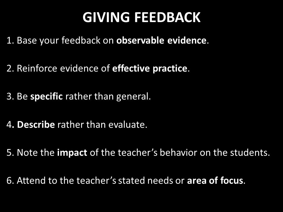 GIVING FEEDBACK 1. Base your feedback on observable evidence. 2. Reinforce evidence of effective practice. 3. Be specific rather than general. 4. Desc