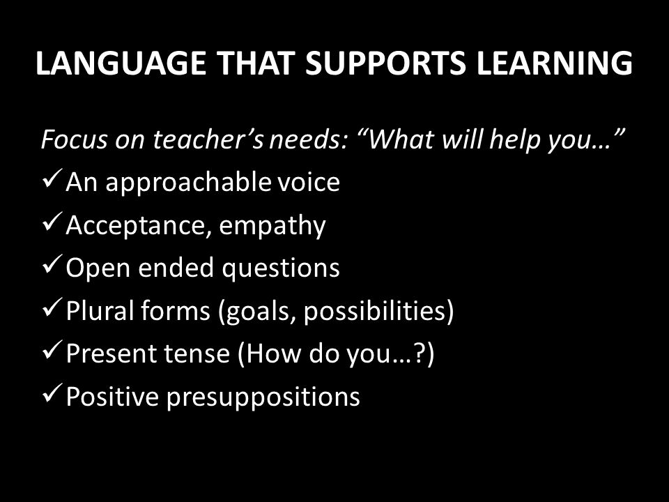 LANGUAGE THAT SUPPORTS LEARNING Focus on teachers needs: What will help you… An approachable voice Acceptance, empathy Open ended questions Plural for