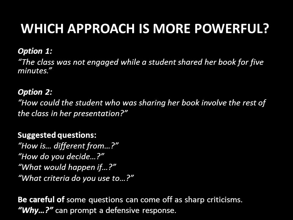 WHICH APPROACH IS MORE POWERFUL? Option 1: The class was not engaged while a student shared her book for five minutes. Option 2: How could the student