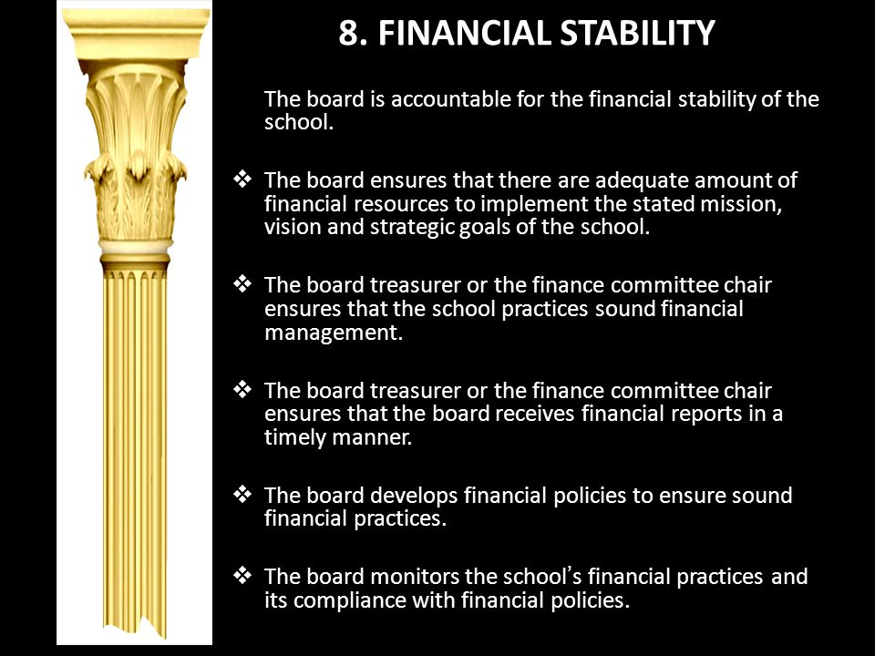 8. FINANCIAL STABILITY The board is accountable for the financial stability of the school. The board ensures that there are adequate amount of financi