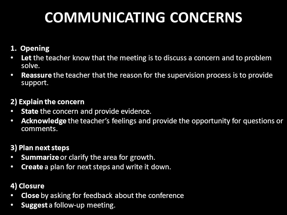 COMMUNICATING CONCERNS 1. Opening Let the teacher know that the meeting is to discuss a concern and to problem solve. Reassure the teacher that the re