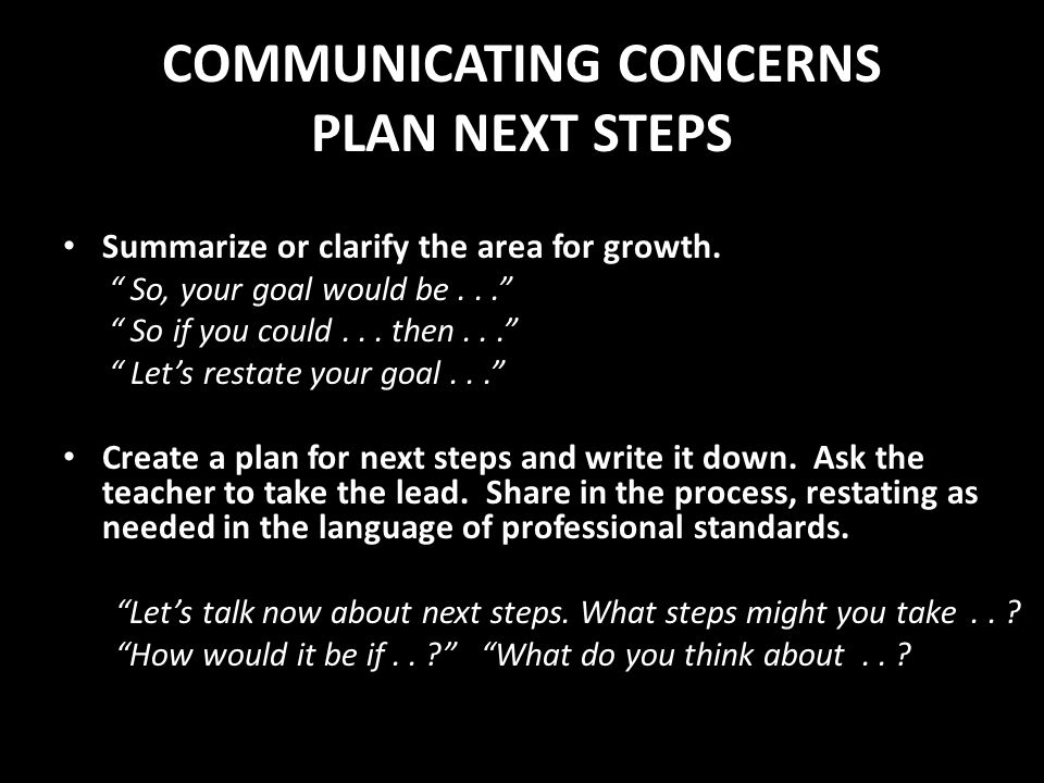 COMMUNICATING CONCERNS PLAN NEXT STEPS Summarize or clarify the area for growth. So, your goal would be... So if you could... then... Lets restate you