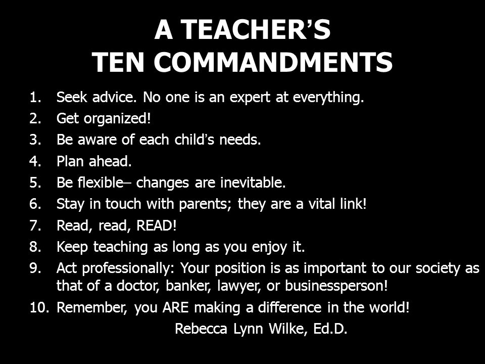 A TEACHERS TEN COMMANDMENTS 1.Seek advice. No one is an expert at everything. 2.Get organized! 3.Be aware of each childs needs. 4.Plan ahead. 5.Be fle