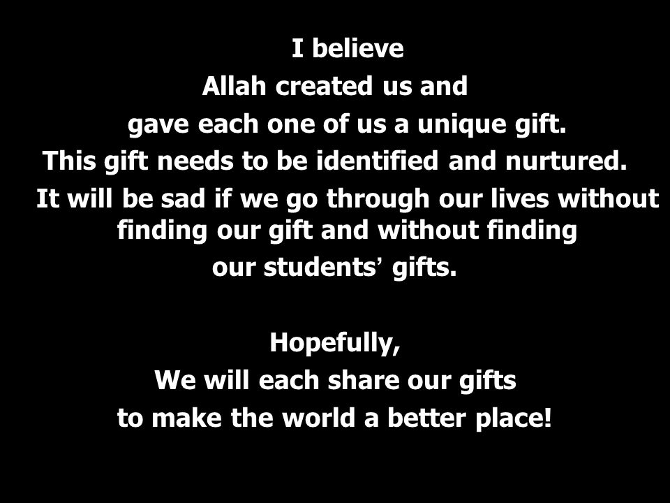 I believe Allah created us and gave each one of us a unique gift. This gift needs to be identified and nurtured. It will be sad if we go through our l