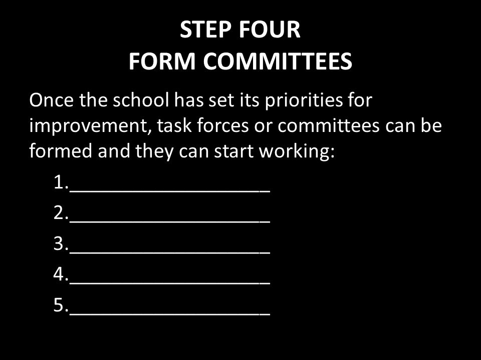 STEP FOUR FORM COMMITTEES Once the school has set its priorities for improvement, task forces or committees can be formed and they can start working: