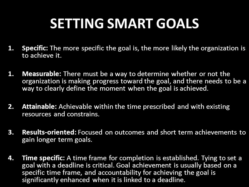 SETTING SMART GOALS 1.Specific: The more specific the goal is, the more likely the organization is to achieve it. 1.Measurable: There must be a way to
