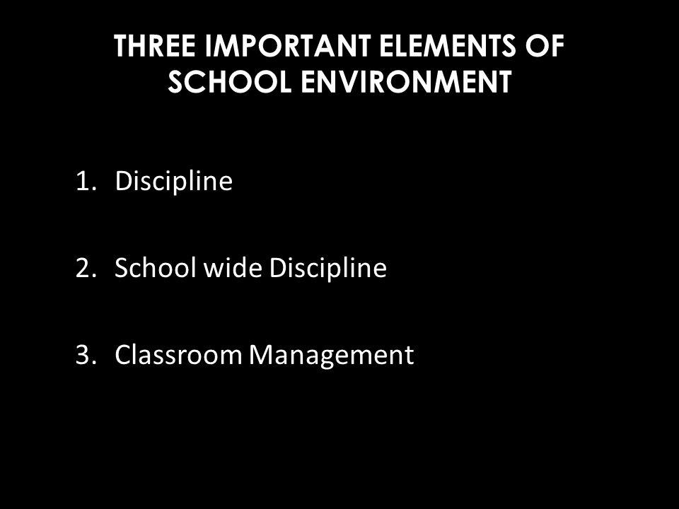 THREE IMPORTANT ELEMENTS OF SCHOOL ENVIRONMENT 1.Discipline 2. School wide Discipline 3.Classroom Management
