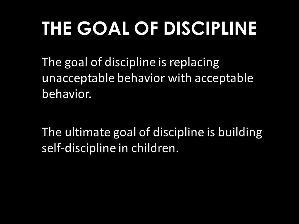 THE GOAL OF DISCIPLINE The goal of discipline is replacing unacceptable behavior with acceptable behavior. The ultimate goal of discipline is building