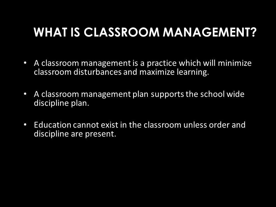 WHAT IS CLASSROOM MANAGEMENT? A classroom management is a practice which will minimize classroom disturbances and maximize learning. A classroom manag