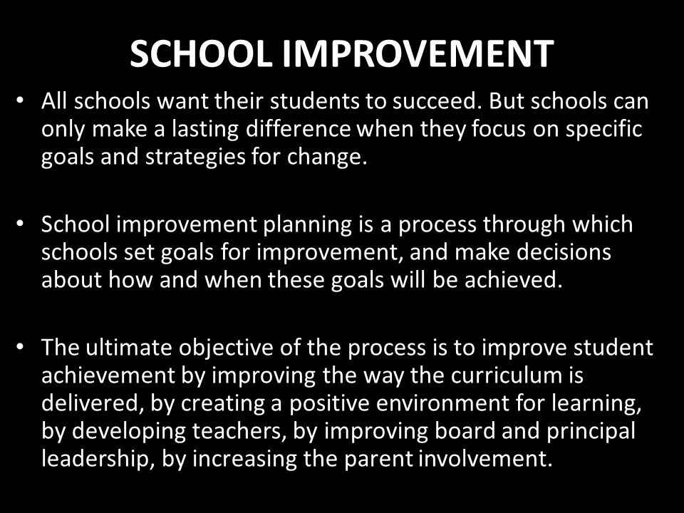 SCHOOL IMPROVEMENT All schools want their students to succeed. But schools can only make a lasting difference when they focus on specific goals and st