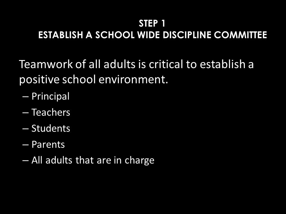 STEP 1 ESTABLISH A SCHOOL WIDE DISCIPLINE COMMITTEE Teamwork of all adults is critical to establish a positive school environment. – Principal – Teach