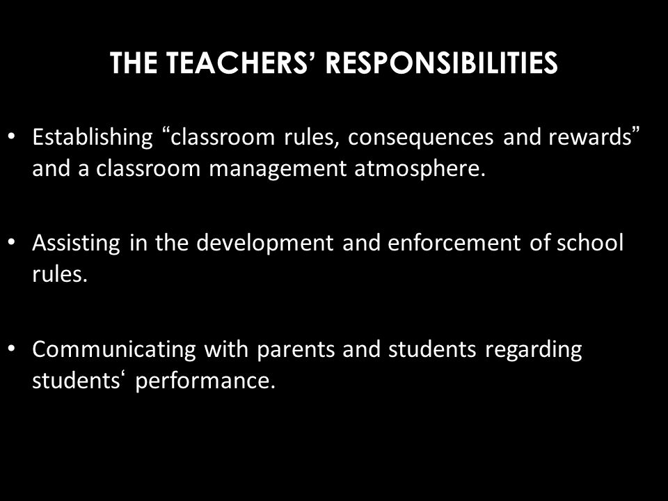 THE TEACHERS RESPONSIBILITIES Establishing classroom rules, consequences and rewards and a classroom management atmosphere. Assisting in the developme