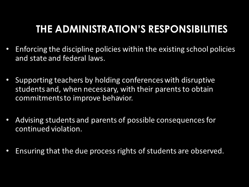THE ADMINISTRATIONS RESPONSIBILITIES Enforcing the discipline policies within the existing school policies and state and federal laws. Supporting teac