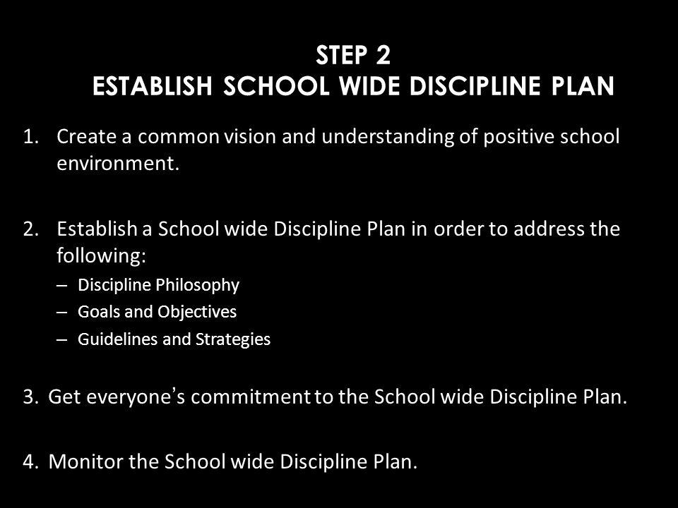 STEP 2 ESTABLISH SCHOOL WIDE DISCIPLINE PLAN 1.Create a common vision and understanding of positive school environment. 2. Establish a School wide Dis