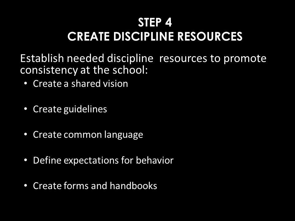 STEP 4 CREATE DISCIPLINE RESOURCES Establish needed discipline resources to promote consistency at the school: Create a shared vision Create guideline