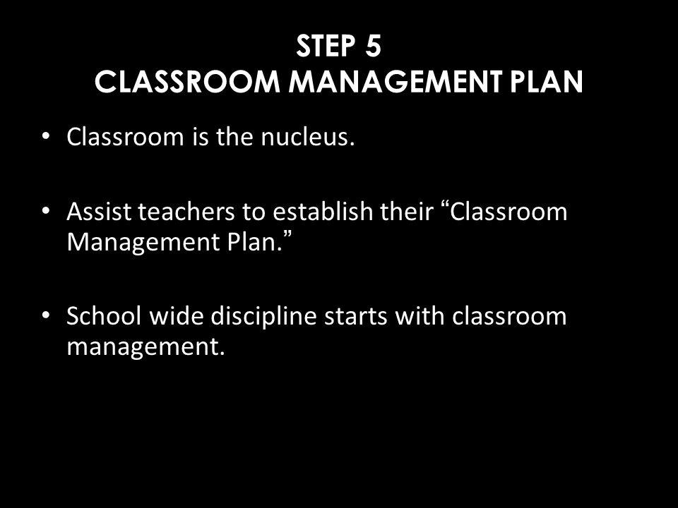 STEP 5 CLASSROOM MANAGEMENT PLAN Classroom is the nucleus. Assist teachers to establish their Classroom Management Plan. School wide discipline starts