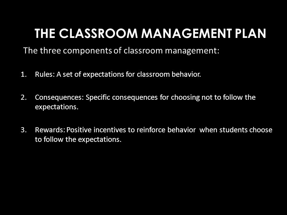 THE CLASSROOM MANAGEMENT PLAN The three components of classroom management: 1.Rules: A set of expectations for classroom behavior. 2.Consequences: Spe