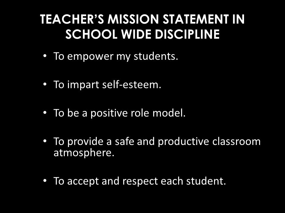 TEACHERS MISSION STATEMENT IN SCHOOL WIDE DISCIPLINE To empower my students. To impart self-esteem. To be a positive role model. To provide a safe and