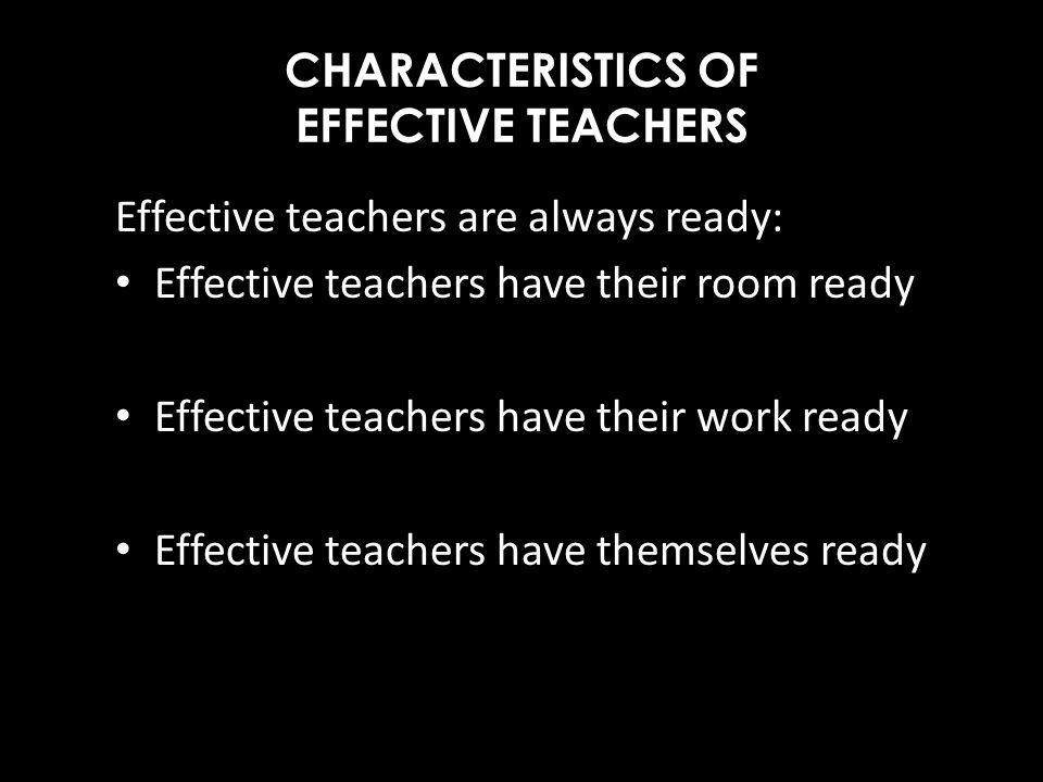 CHARACTERISTICS OF EFFECTIVE TEACHERS Effective teachers are always ready: Effective teachers have their room ready Effective teachers have their work