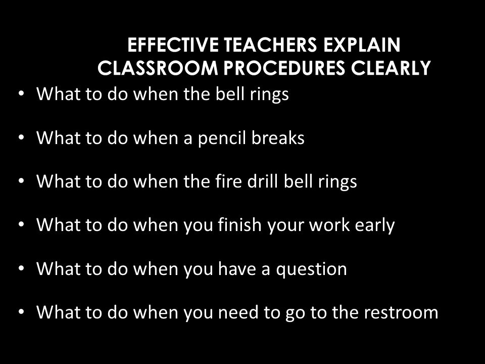 EFFECTIVE TEACHERS EXPLAIN CLASSROOM PROCEDURES CLEARLY What to do when the bell rings What to do when a pencil breaks What to do when the fire drill