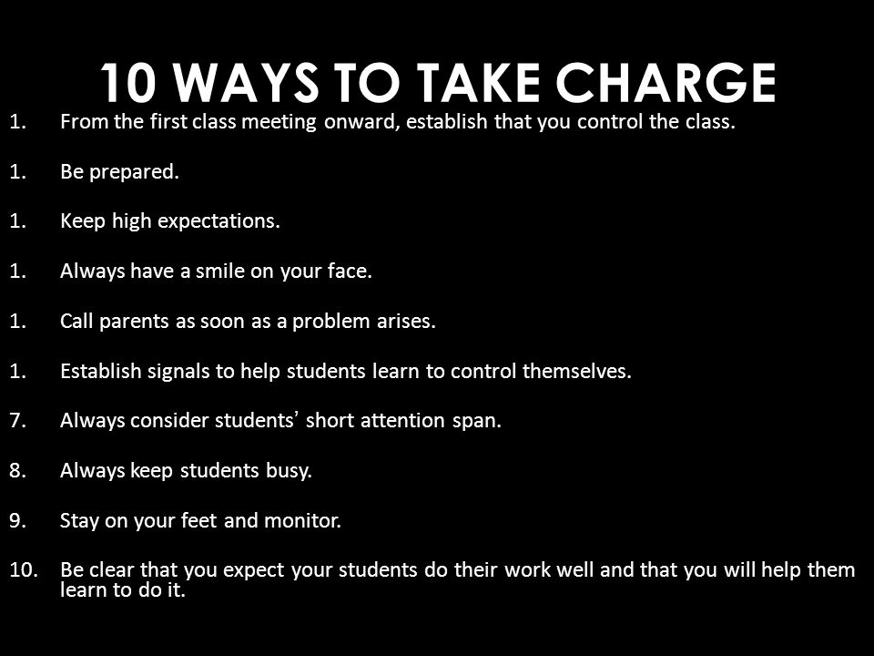 10 WAYS TO TAKE CHARGE 1.From the first class meeting onward, establish that you control the class. 1.Be prepared. 1.Keep high expectations. 1.Always