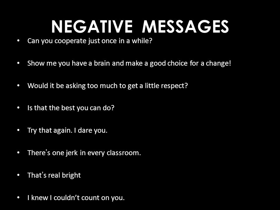 NEGATIVE MESSAGES Can you cooperate just once in a while? Show me you have a brain and make a good choice for a change! Would it be asking too much to