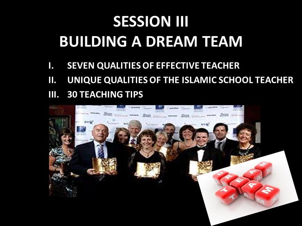 SESSION III BUILDING A DREAM TEAM I.SEVEN QUALITIES OF EFFECTIVE TEACHER II.UNIQUE QUALITIES OF THE ISLAMIC SCHOOL TEACHER III.30 TEACHING TIPS