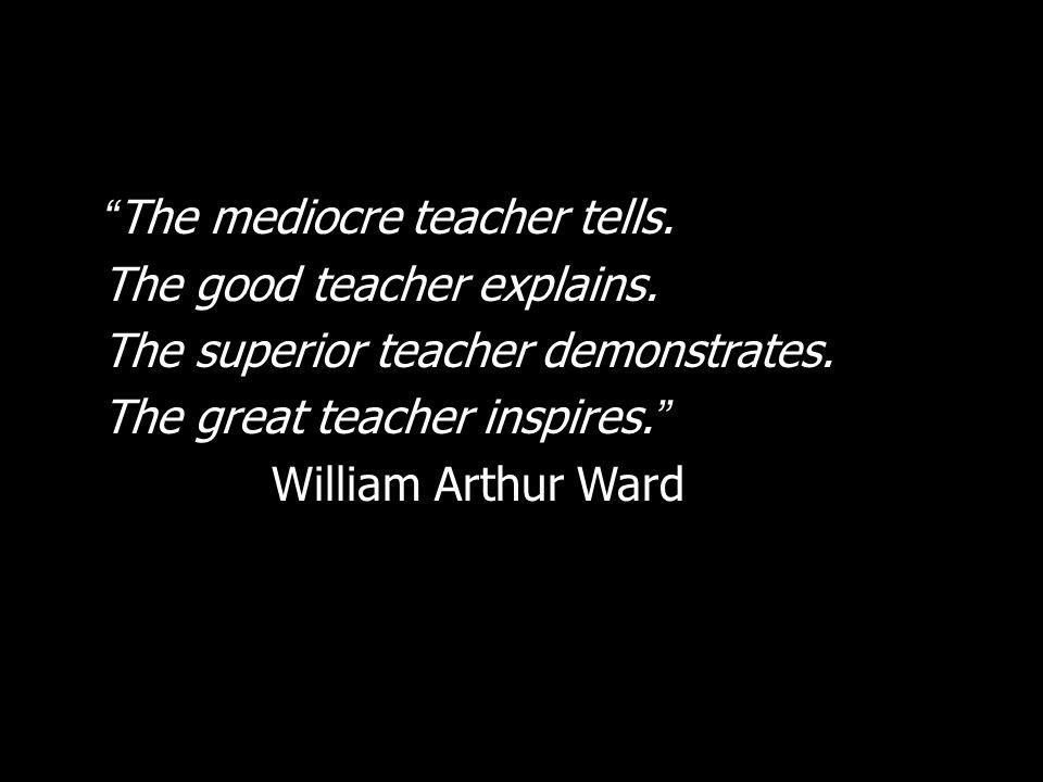 The mediocre teacher tells. The good teacher explains. The superior teacher demonstrates. The great teacher inspires. William Arthur Ward
