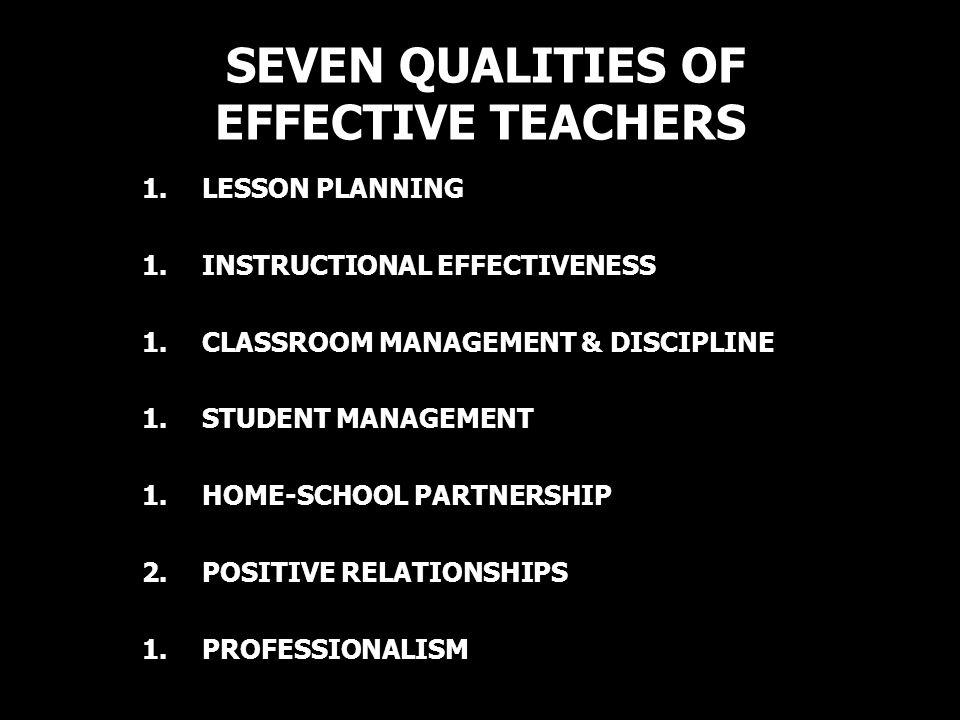 SEVEN QUALITIES OF EFFECTIVE TEACHERS 1.LESSON PLANNING 1.INSTRUCTIONAL EFFECTIVENESS 1.CLASSROOM MANAGEMENT & DISCIPLINE 1.STUDENT MANAGEMENT 1.HOME-