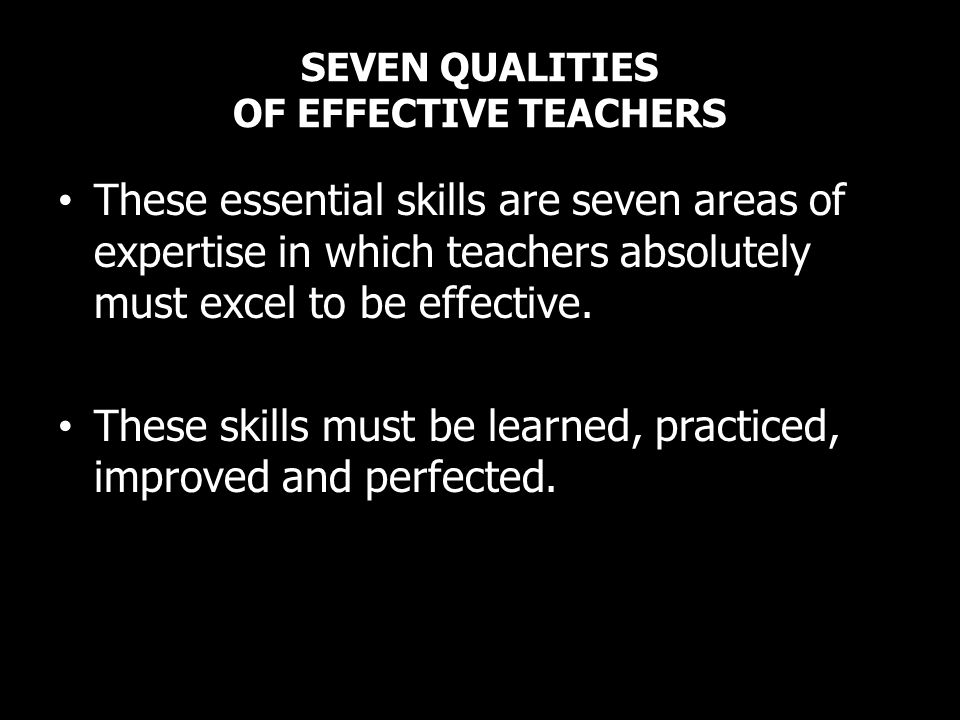 SEVEN QUALITIES OF EFFECTIVE TEACHERS These essential skills are seven areas of expertise in which teachers absolutely must excel to be effective. The