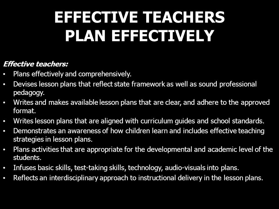 EFFECTIVE TEACHERS PLAN EFFECTIVELY Effective teachers: Plans effectively and comprehensively. Devises lesson plans that reflect state framework as we