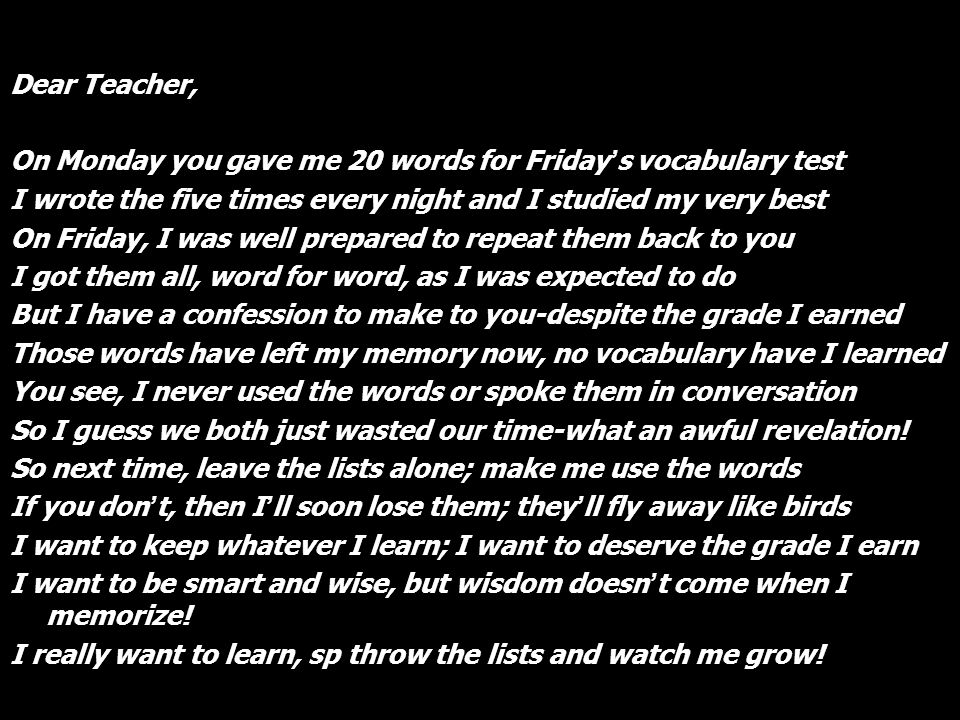 Dear Teacher, On Monday you gave me 20 words for Fridays vocabulary test I wrote the five times every night and I studied my very best On Friday, I wa