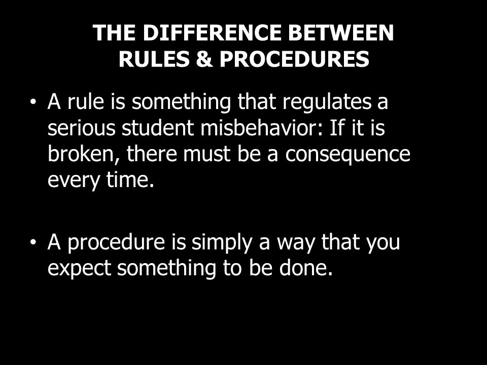THE DIFFERENCE BETWEEN RULES & PROCEDURES A rule is something that regulates a serious student misbehavior: If it is broken, there must be a consequen