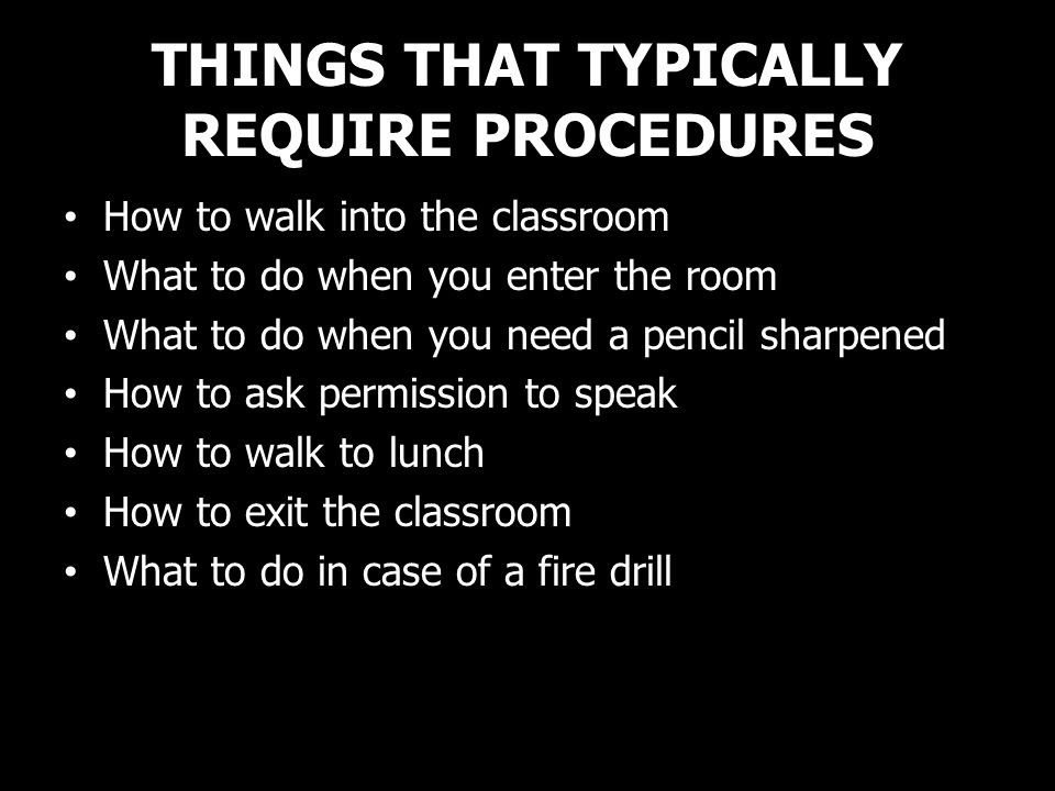 THINGS THAT TYPICALLY REQUIRE PROCEDURES How to walk into the classroom What to do when you enter the room What to do when you need a pencil sharpened