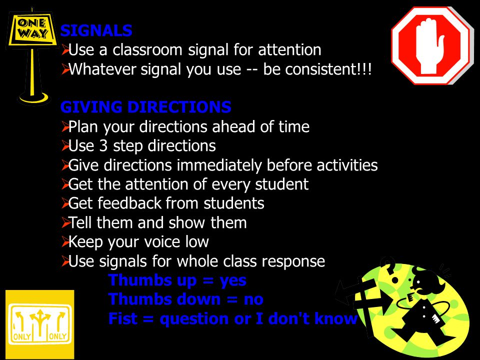 SIGNALS Use a classroom signal for attention Whatever signal you use -- be consistent!!! GIVING DIRECTIONS Plan your directions ahead of time Use 3 st