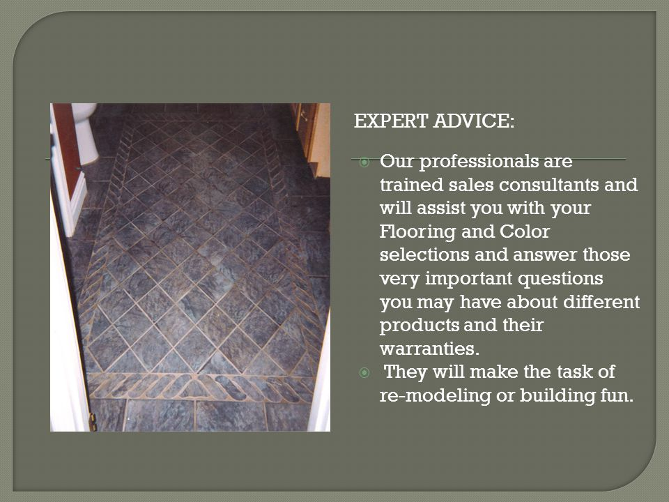 EXPERT ADVICE: Our professionals are trained sales consultants and will assist you with your Flooring and Color selections and answer those very important questions you may have about different products and their warranties.