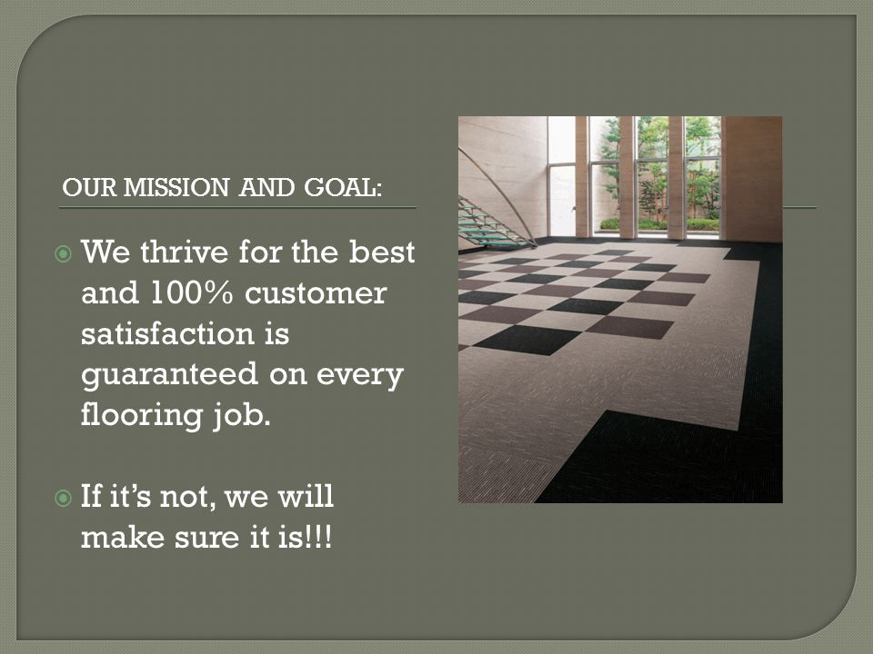 OUR MISSION AND GOAL: We thrive for the best and 100% customer satisfaction is guaranteed on every flooring job.