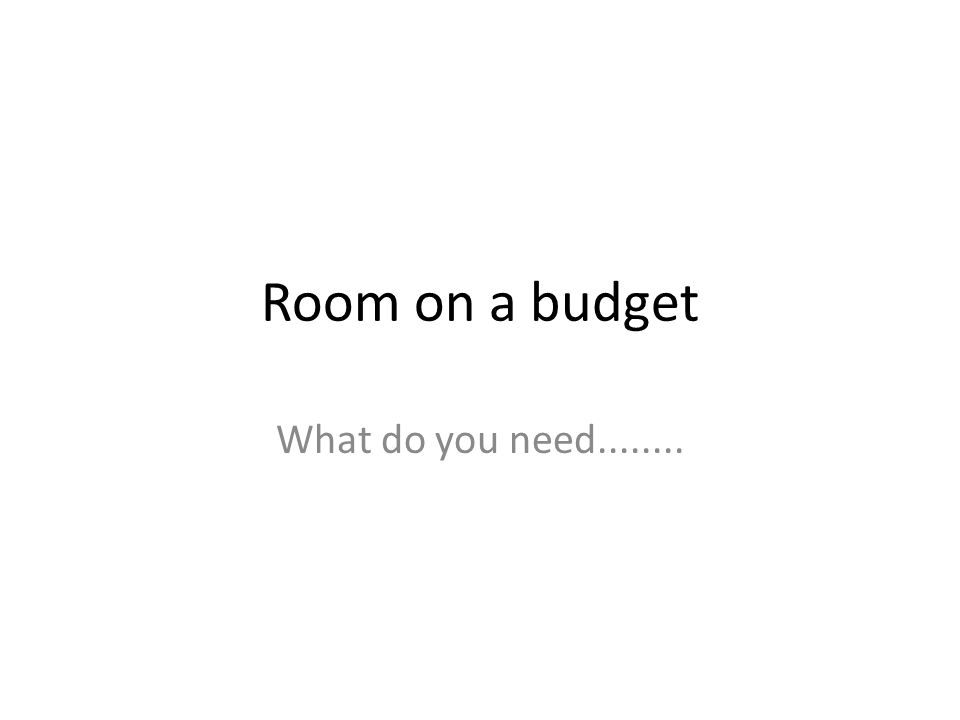 Room on a budget What do you need........