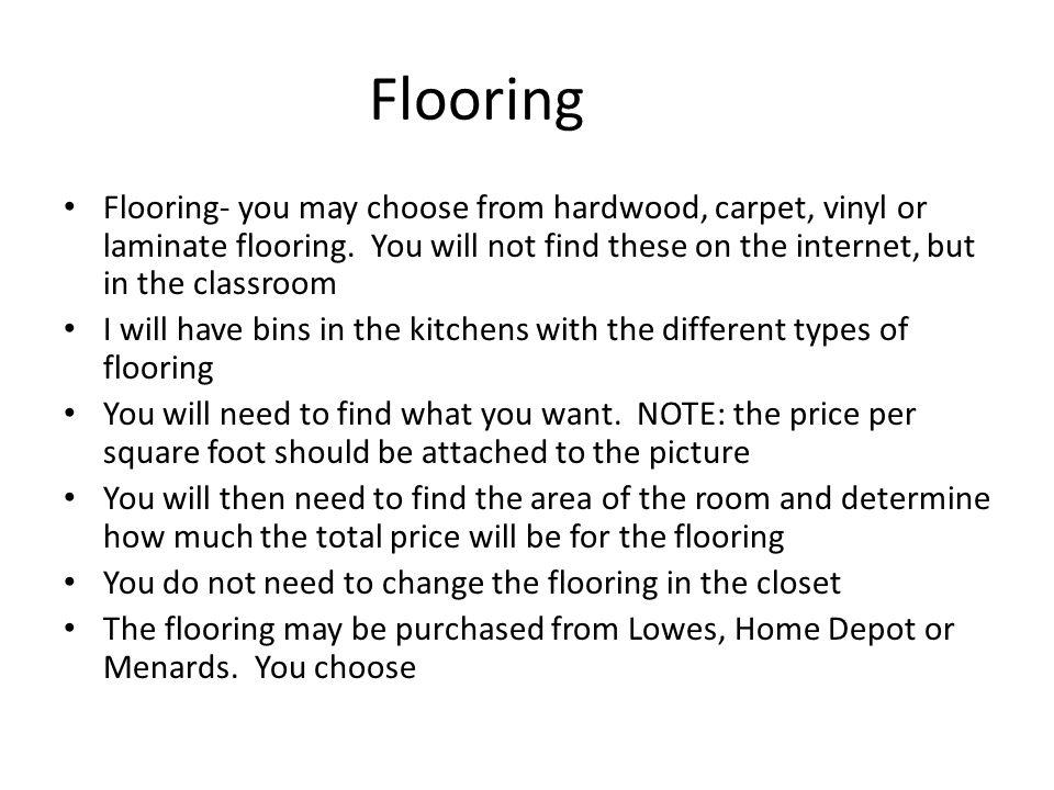 Flooring Flooring- you may choose from hardwood, carpet, vinyl or laminate flooring.