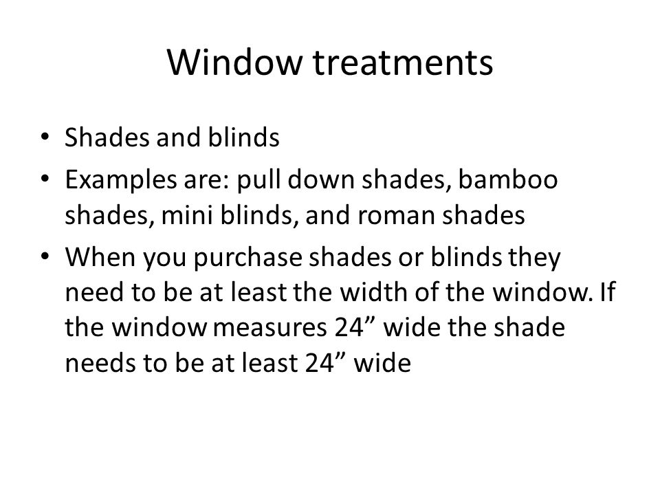 Window treatments Shades and blinds Examples are: pull down shades, bamboo shades, mini blinds, and roman shades When you purchase shades or blinds they need to be at least the width of the window.