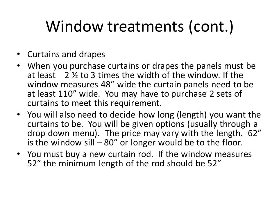 Window treatments (cont.) Curtains and drapes When you purchase curtains or drapes the panels must be at least 2 ½ to 3 times the width of the window.