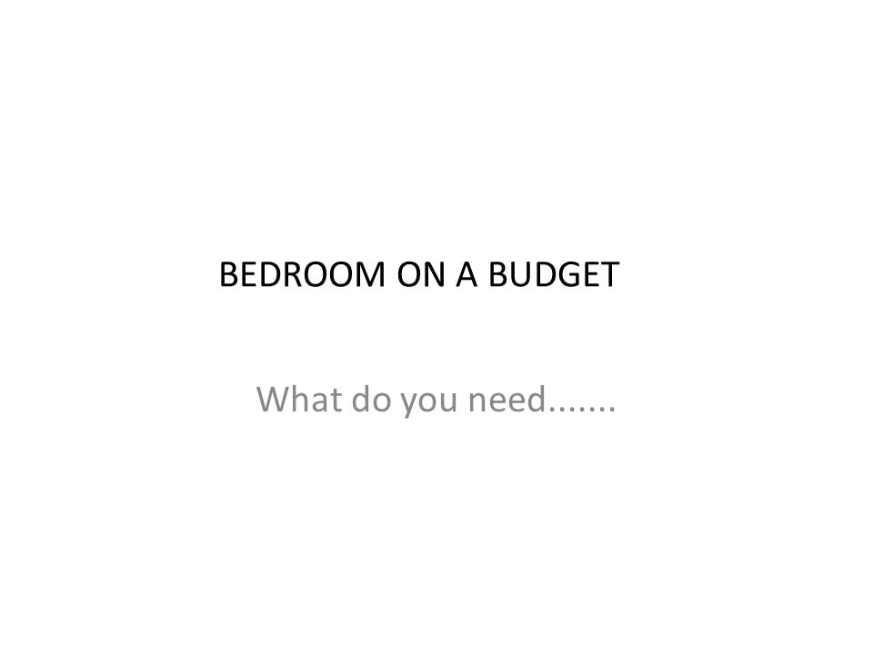 BEDROOM ON A BUDGET What do you need.......