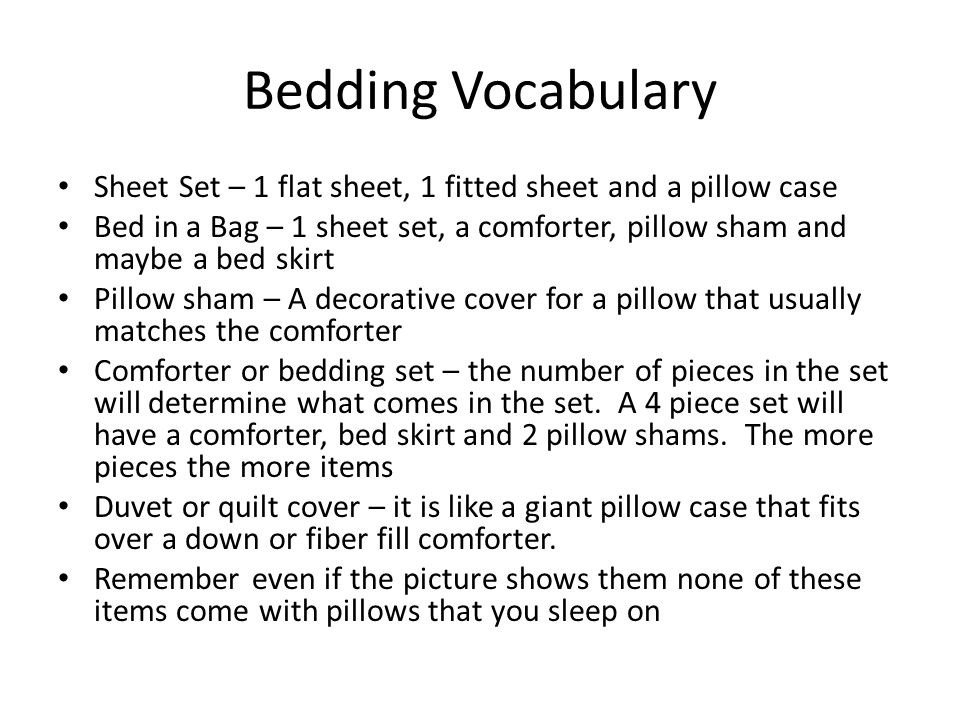 Bedding Vocabulary Sheet Set – 1 flat sheet, 1 fitted sheet and a pillow case Bed in a Bag – 1 sheet set, a comforter, pillow sham and maybe a bed skirt Pillow sham – A decorative cover for a pillow that usually matches the comforter Comforter or bedding set – the number of pieces in the set will determine what comes in the set.