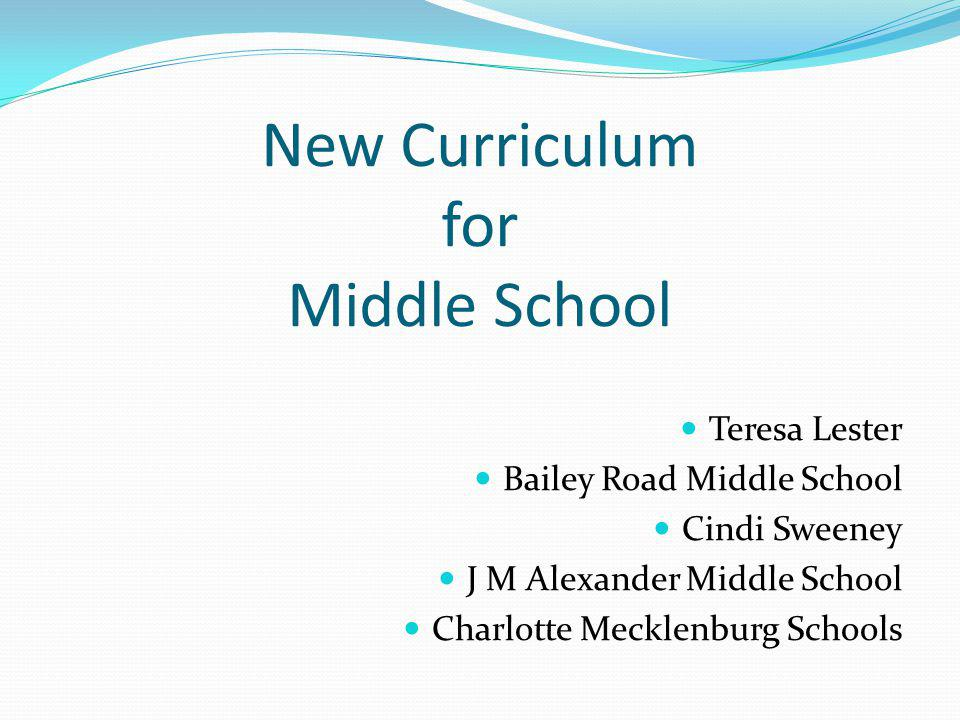 New Curriculum for Middle School Teresa Lester Bailey Road Middle School Cindi Sweeney J M Alexander Middle School Charlotte Mecklenburg Schools