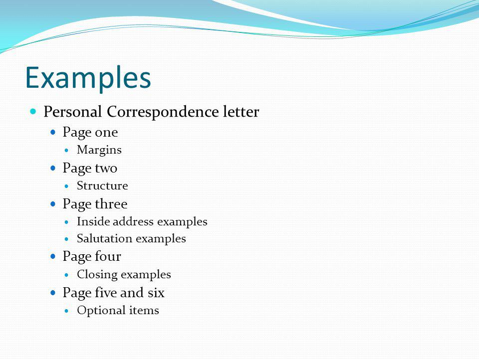 Examples Personal Correspondence letter Page one Margins Page two Structure Page three Inside address examples Salutation examples Page four Closing examples Page five and six Optional items
