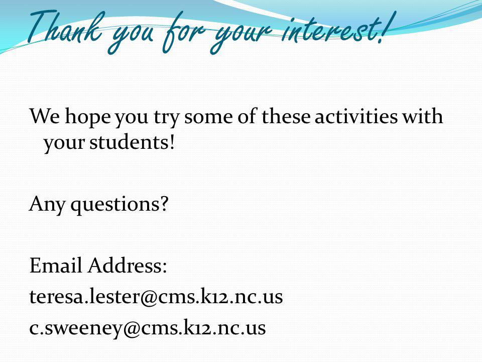 Thank you for your interest. We hope you try some of these activities with your students.